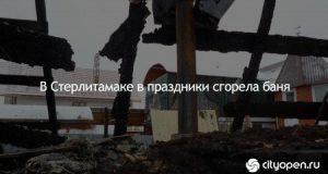 В Стерлитамаке в праздники сгорела баня