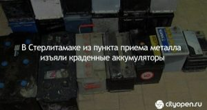 В Стерлитамаке из пункта приема металла изъяли краденные аккумуляторы