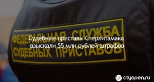 Судебные полицейские приставы Стерлитамака взыскали 55 млн рублей штрафов